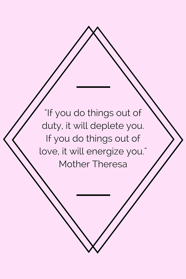 """If you do things out of duty, it will deplete you. If you do things out of love, it will energize you."" Mother Theresa"