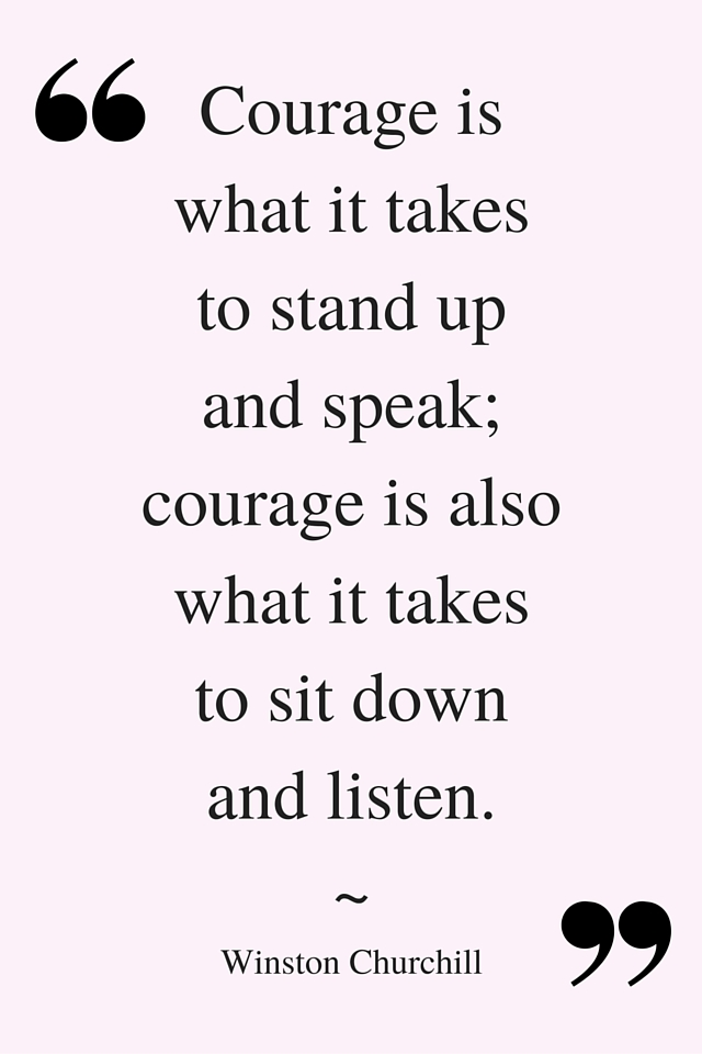 _Courage is what it takes to stand up and speak; courage is also what it takes to sit down and listen._ ~ Winston Churchill