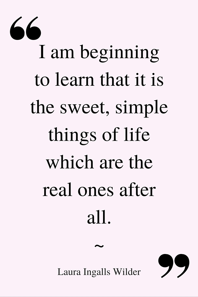 """I am beginning to learn that it is the sweet, simple things of life which are the real ones after all"" Quote Laura Ingalls Wilder"