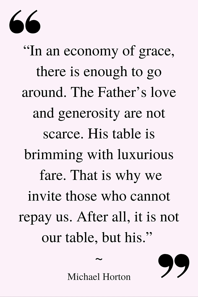 """In an economy of grace, there is enough to go around. The Father's love and generosity are not scarce. His table is brimming with luxurious fare."" Michael S. Horton Quote"