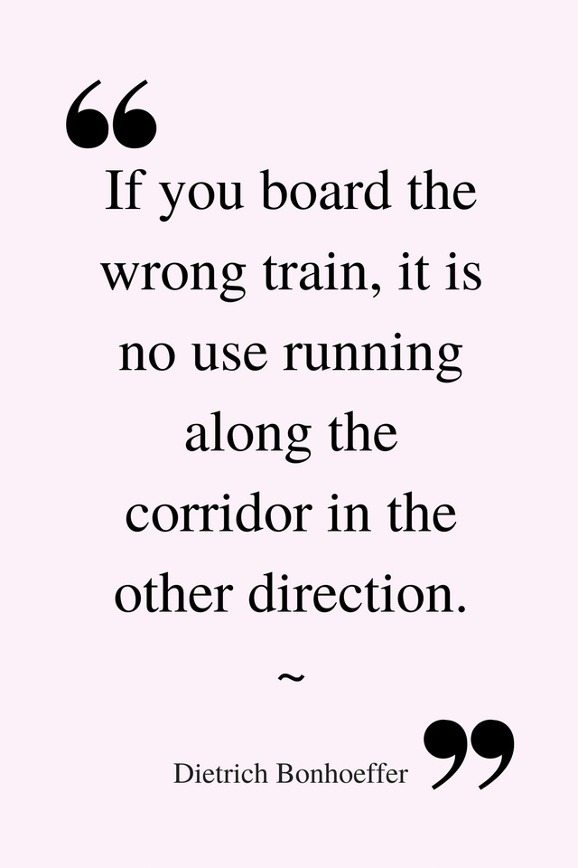 _If you board the wrong train, it is no use running along the corridor in the other direction._ ~ Dietrich Bonhoeffer